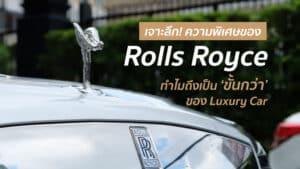 เจาะลึก ความพิเศษของ Rolls Royce ทำไมถึงเป็นขั้นกว่าของ Luxury Car